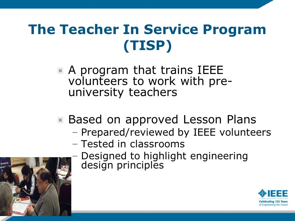 The Teacher In Service Program (TISP) A program that trains IEEE volunteers to work with pre- university teachers Based on approved Lesson Plans –Prep