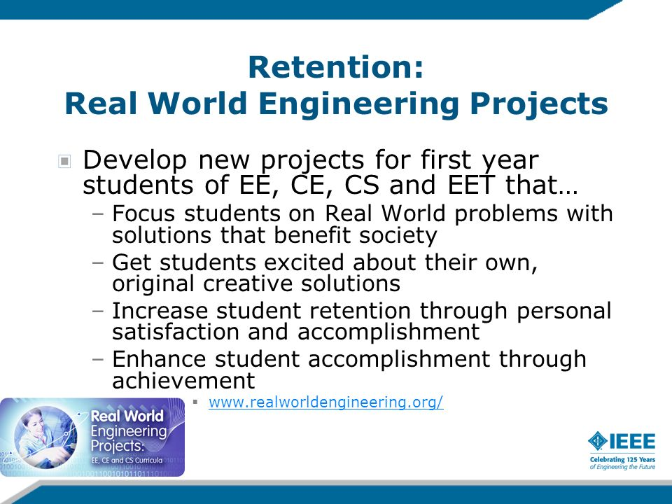 Retention: Real World Engineering Projects Develop new projects for first year students of EE, CE, CS and EET that… –Focus students on Real World prob