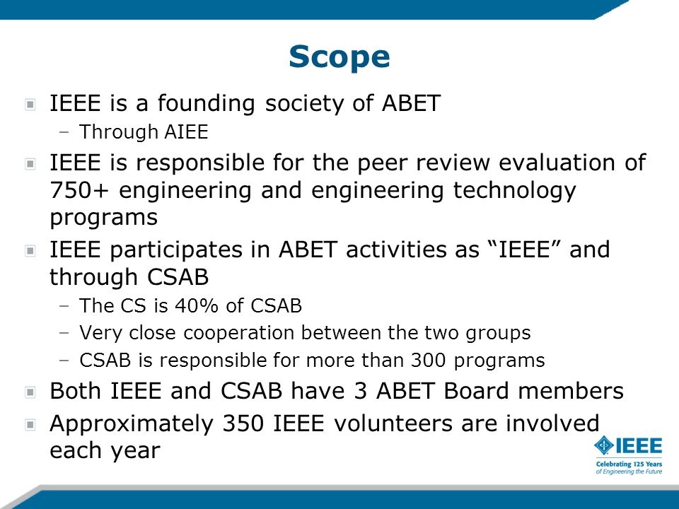 Scope IEEE is a founding society of ABET –Through AIEE IEEE is responsible for the peer review evaluation of 750+ engineering and engineering technolo