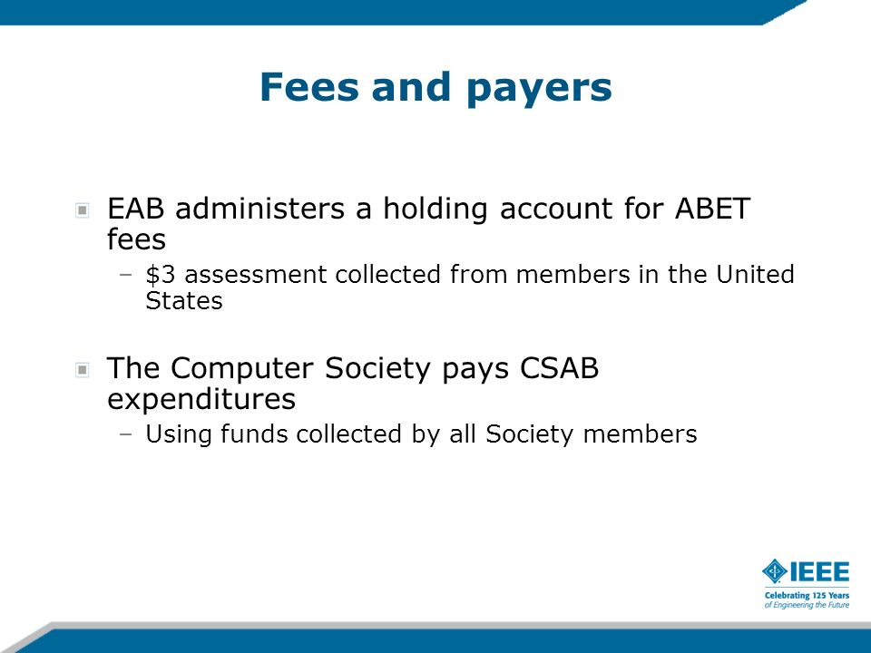 Fees and payers EAB administers a holding account for ABET fees –$3 assessment collected from members in the United States The Computer Society pays C