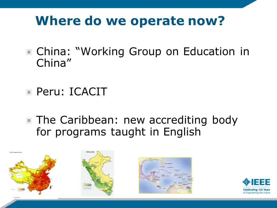 Where do we operate now? China: Working Group on Education in China Peru: ICACIT The Caribbean: new accrediting body for programs taught in English