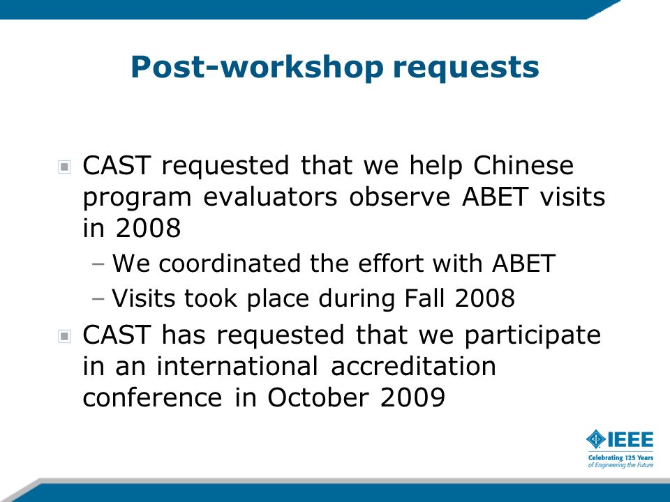 Post-workshop requests CAST requested that we help Chinese program evaluators observe ABET visits in 2008 –We coordinated the effort with ABET –Visits