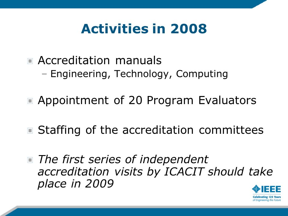 Activities in 2008 Accreditation manuals –Engineering, Technology, Computing Appointment of 20 Program Evaluators Staffing of the accreditation commit