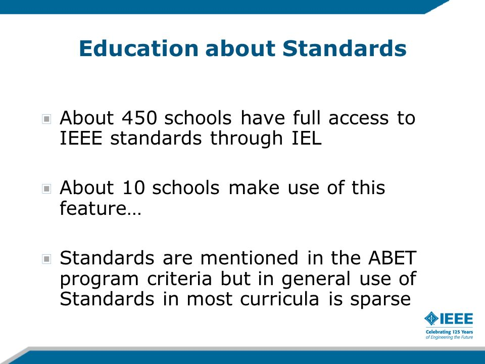 Education about Standards About 450 schools have full access to IEEE standards through IEL About 10 schools make use of this feature… Standards are me