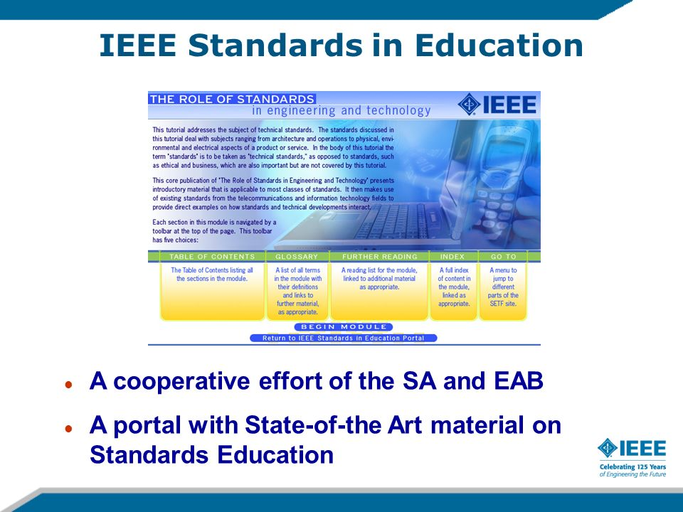 IEEE Standards in Education l A cooperative effort of the SA and EAB l A portal with State-of-the Art material on Standards Education