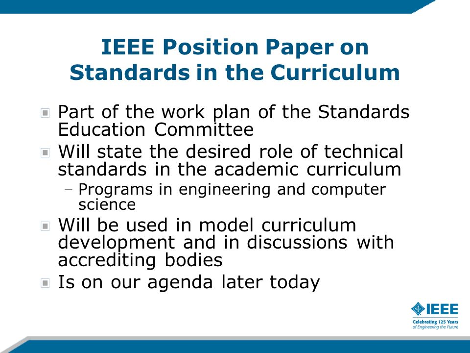 IEEE Position Paper on Standards in the Curriculum Part of the work plan of the Standards Education Committee Will state the desired role of technical