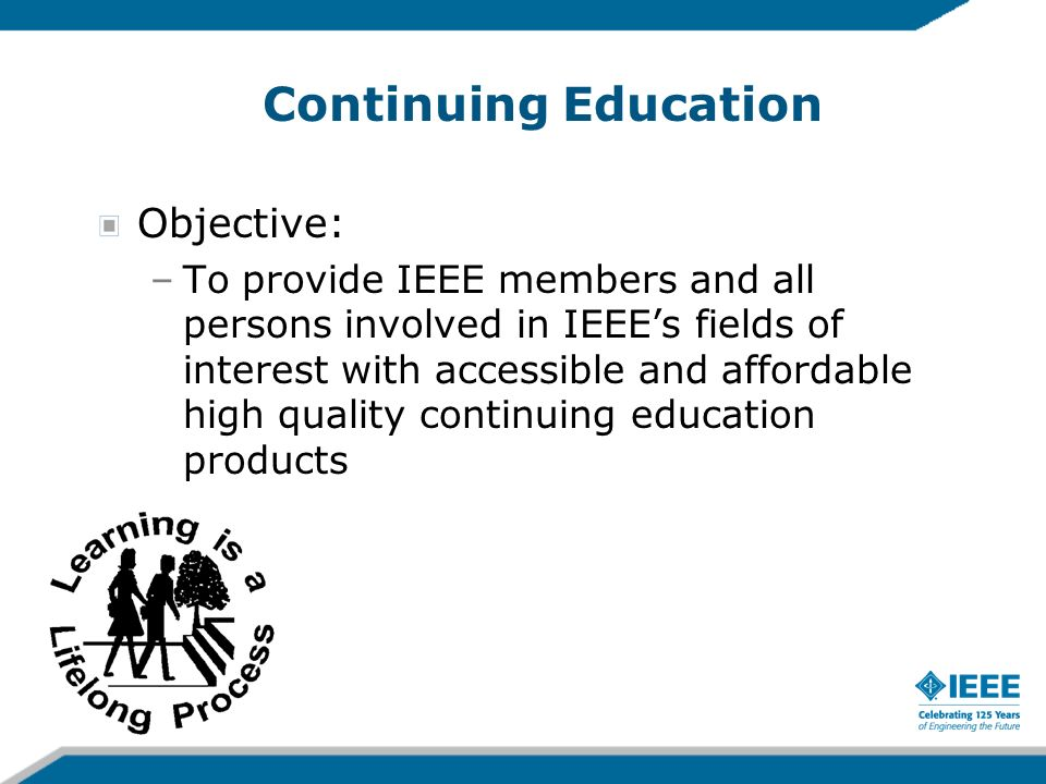 Objective: –To provide IEEE members and all persons involved in IEEEs fields of interest with accessible and affordable high quality continuing educat