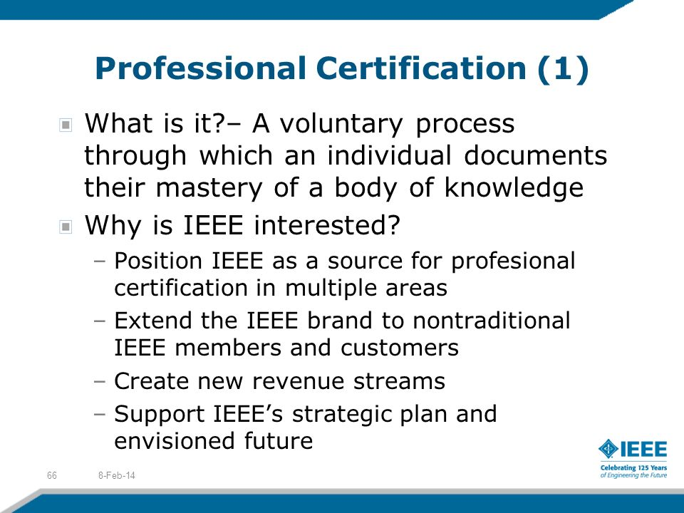 Professional Certification (1) What is it?– A voluntary process through which an individual documents their mastery of a body of knowledge Why is IEEE