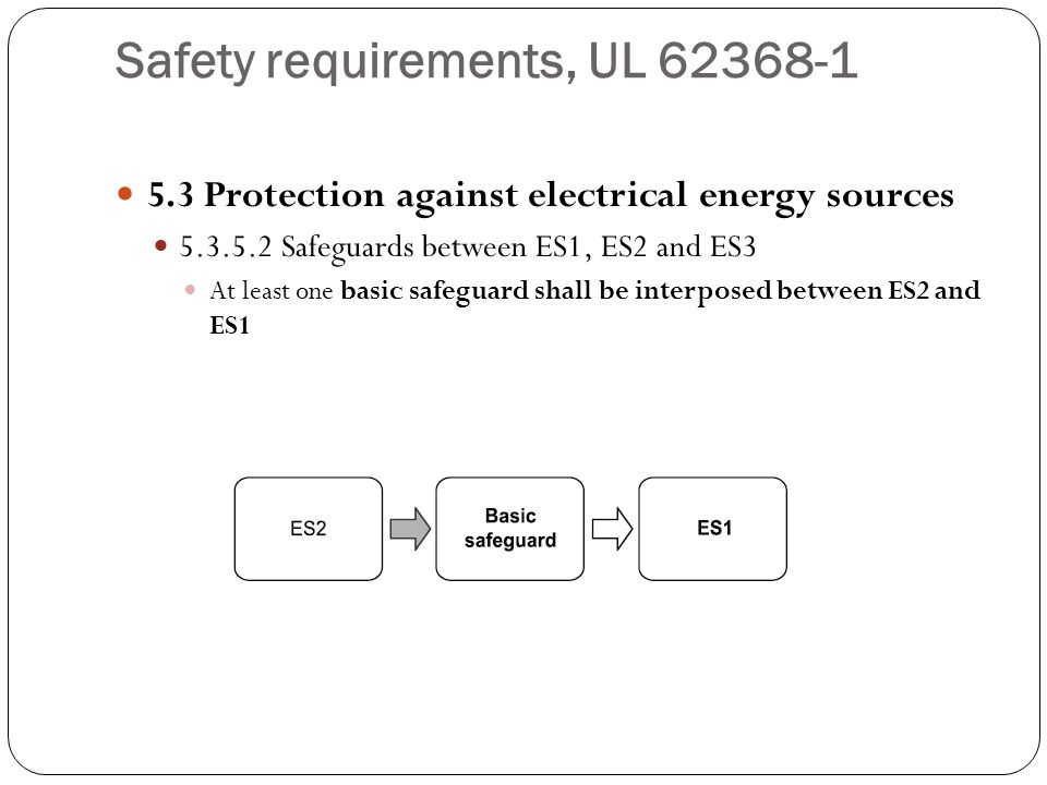 Safety requirements, UL 62368-1 5.3 Protection against electrical energy sources 5.3.5.2 Safeguards between ES1, ES2 and ES3 At least one basic safegu