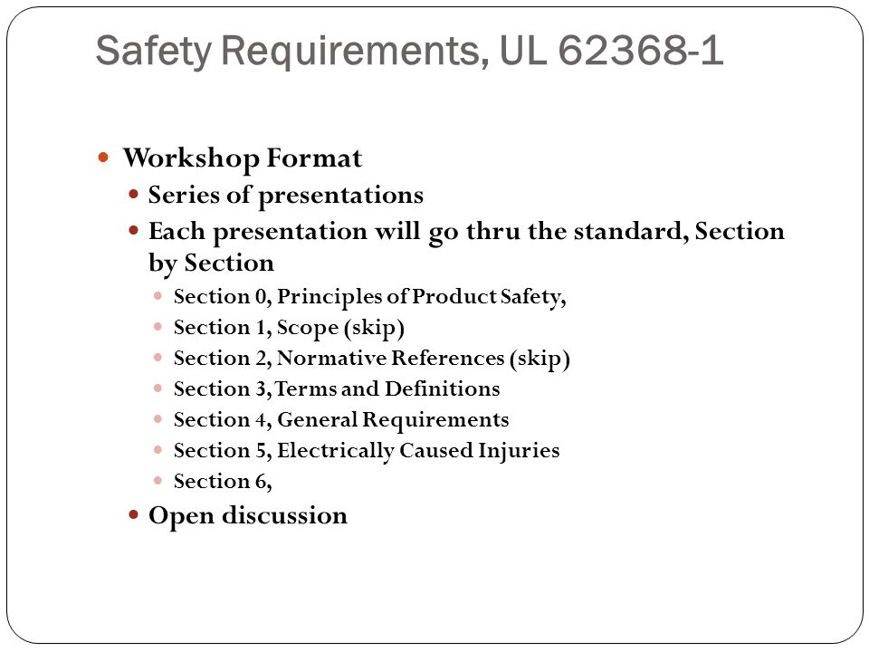 Safety Requirements, UL 62368-1 Workshop Format Series of presentations Each presentation will go thru the standard, Section by Section Section 0, Pri