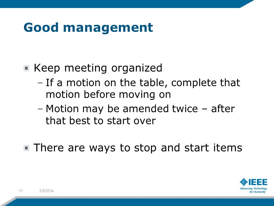 Good management Keep meeting organized –If a motion on the table, complete that motion before moving on –Motion may be amended twice – after that best to start over There are ways to stop and start items 2/8/201411