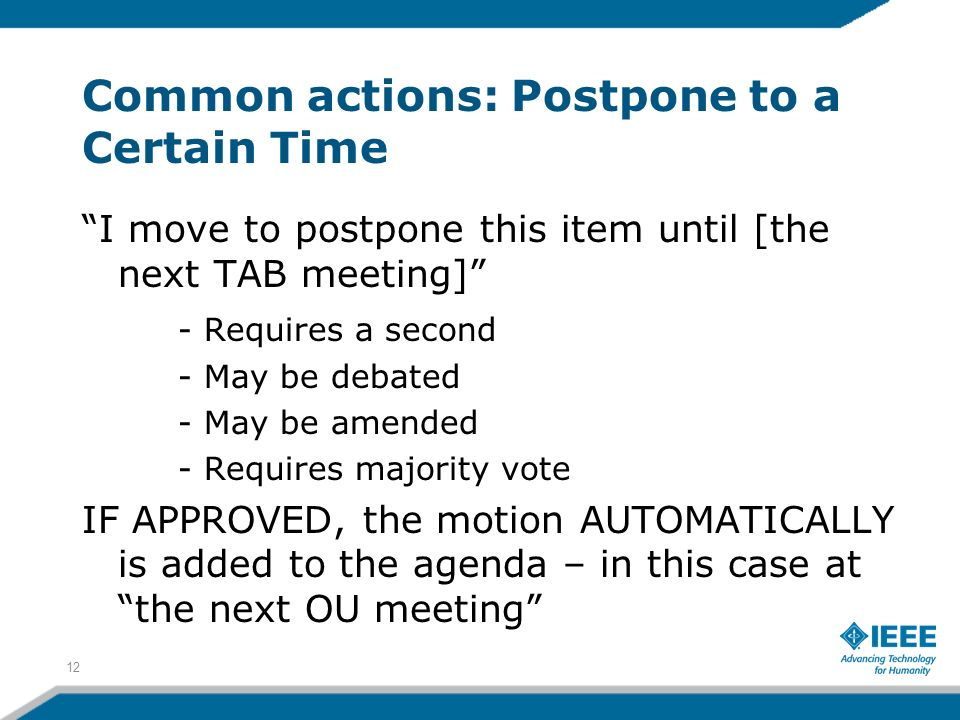 Common actions: Postpone to a Certain Time I move to postpone this item until [the next TAB meeting] - Requires a second - May be debated - May be amended - Requires majority vote IF APPROVED, the motion AUTOMATICALLY is added to the agenda – in this case at the next OU meeting 12