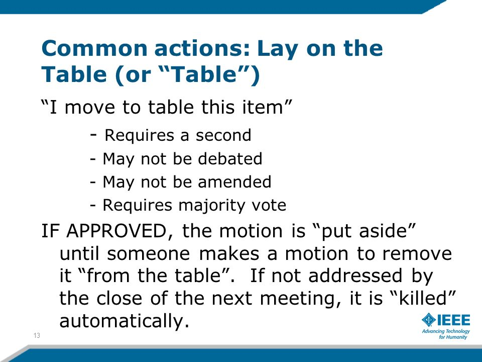 Common actions: Lay on the Table (or Table) I move to table this item - Requires a second - May not be debated - May not be amended - Requires majorit