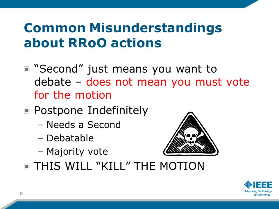 Common Misunderstandings about RRoO actions Second just means you want to debate – does not mean you must vote for the motion Postpone Indefinitely –N