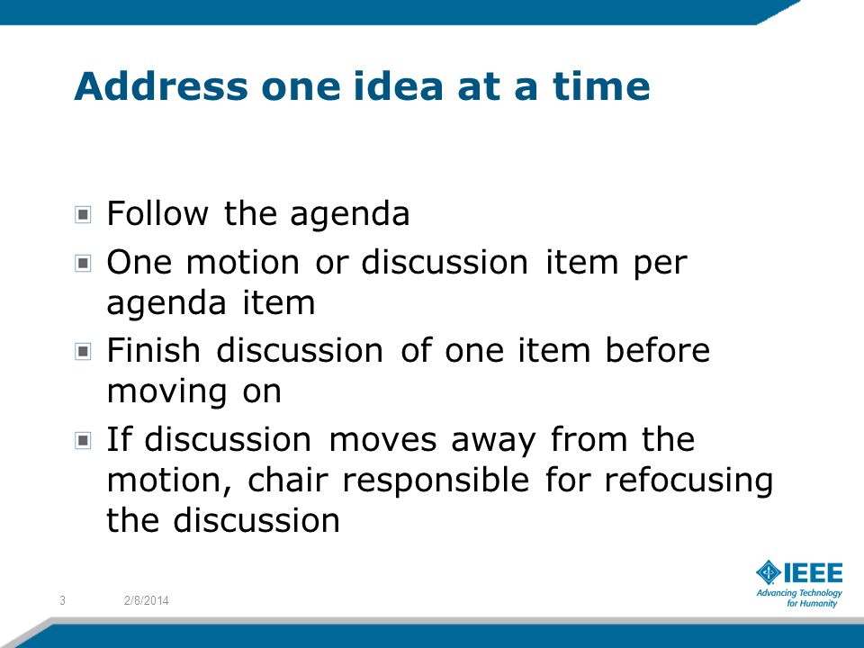 Address one idea at a time Follow the agenda One motion or discussion item per agenda item Finish discussion of one item before moving on If discussion moves away from the motion, chair responsible for refocusing the discussion 2/8/20143