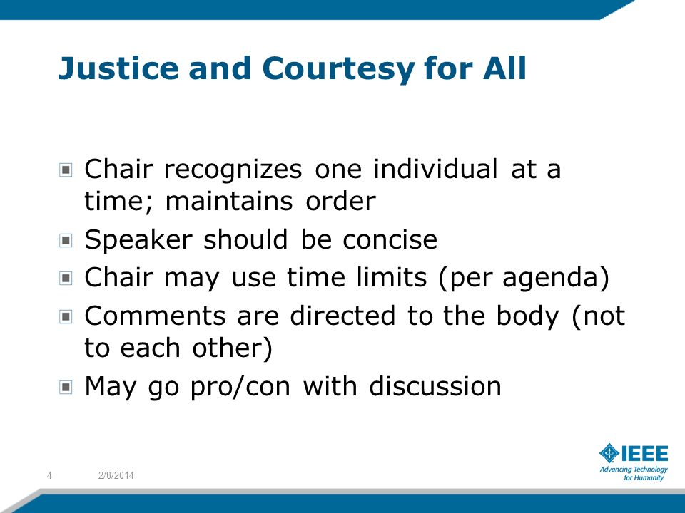 Justice and Courtesy for All Chair recognizes one individual at a time; maintains order Speaker should be concise Chair may use time limits (per agenda) Comments are directed to the body (not to each other) May go pro/con with discussion 2/8/20144