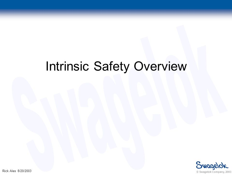 © Swagelok Company, 2003 Rick Ales 8/20/2003 Intrinsic Safety Overview