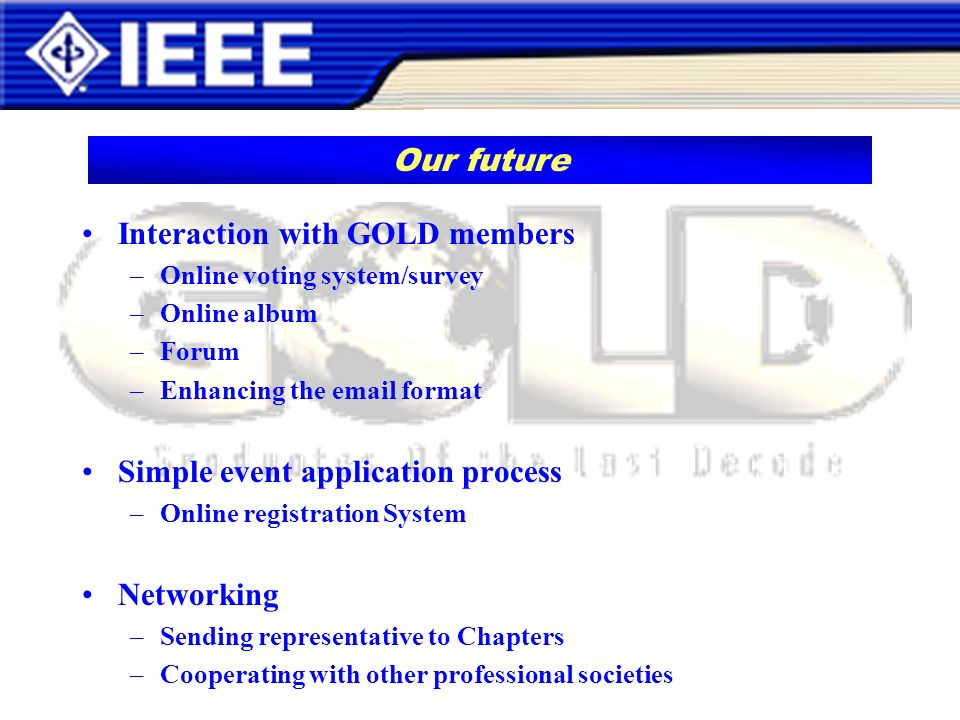 Interaction with GOLD members –Online voting system/survey –Online album –Forum –Enhancing the email format Simple event application process –Online registration System Networking –Sending representative to Chapters –Cooperating with other professional societies Our future