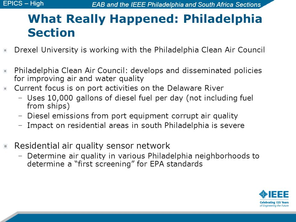 EAB and the IEEE Philadelphia and South Africa Sections EPICS – High School Drexel University is working with the Philadelphia Clean Air Council Philadelphia Clean Air Council: develops and disseminated policies for improving air and water quality Current focus is on port activities on the Delaware River –Uses 10,000 gallons of diesel fuel per day (not including fuel from ships) –Diesel emissions from port equipment corrupt air quality –Impact on residential areas in south Philadelphia is severe Residential air quality sensor network –Determine air quality in various Philadelphia neighborhoods to determine a first screening for EPA standards What Really Happened: Philadelphia Section