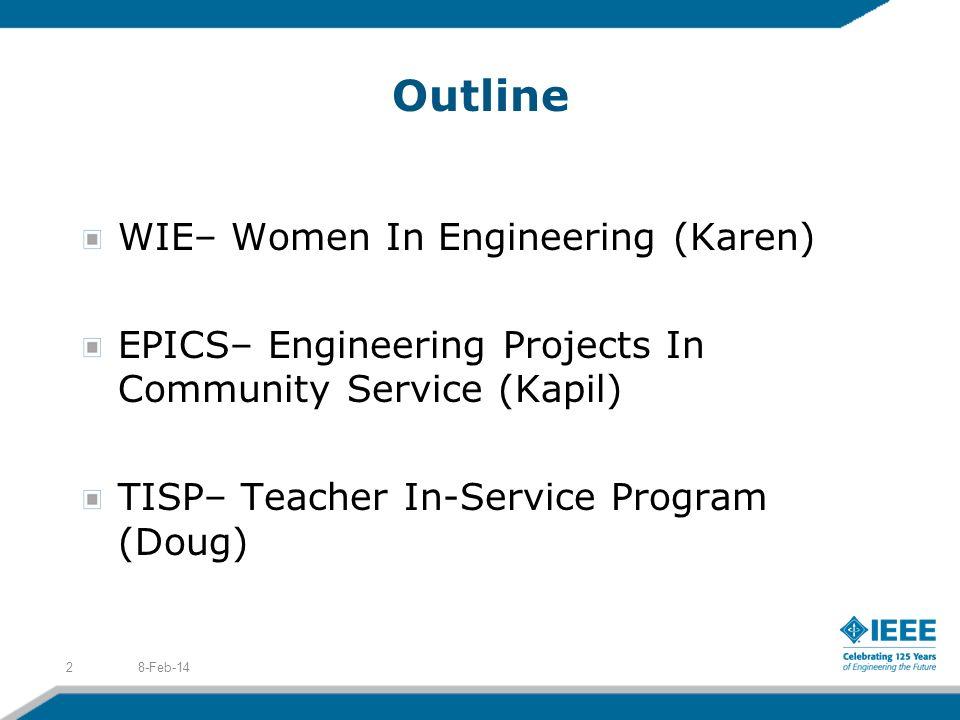 Outline WIE– Women In Engineering (Karen) EPICS– Engineering Projects In Community Service (Kapil) TISP– Teacher In-Service Program (Doug) 8-Feb-142
