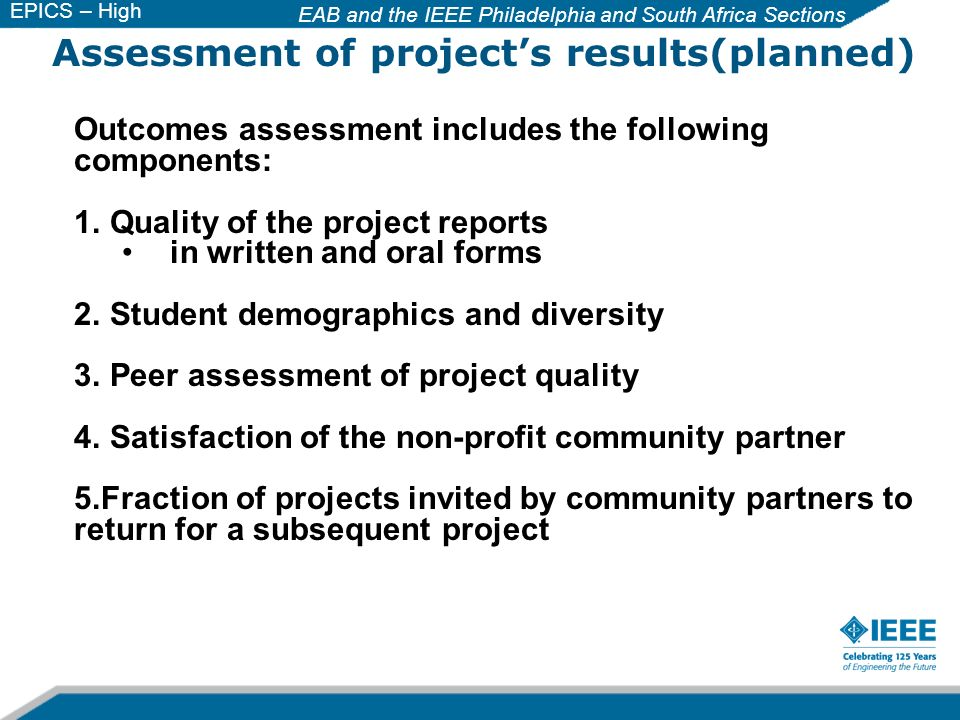 EAB and the IEEE Philadelphia and South Africa Sections EPICS – High School Assessment of projects results(planned) Outcomes assessment includes the following components: 1.