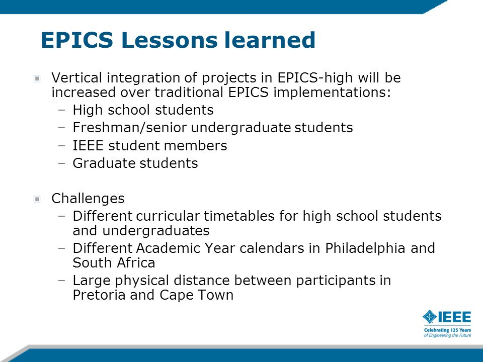 EPICS Lessons learned Vertical integration of projects in EPICS-high will be increased over traditional EPICS implementations: –High school students –Freshman/senior undergraduate students –IEEE student members –Graduate students Challenges –Different curricular timetables for high school students and undergraduates –Different Academic Year calendars in Philadelphia and South Africa –Large physical distance between participants in Pretoria and Cape Town