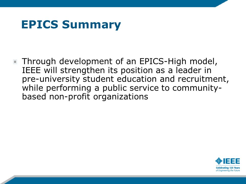 EPICS Summary Through development of an EPICS-High model, IEEE will strengthen its position as a leader in pre-university student education and recruitment, while performing a public service to community- based non-profit organizations