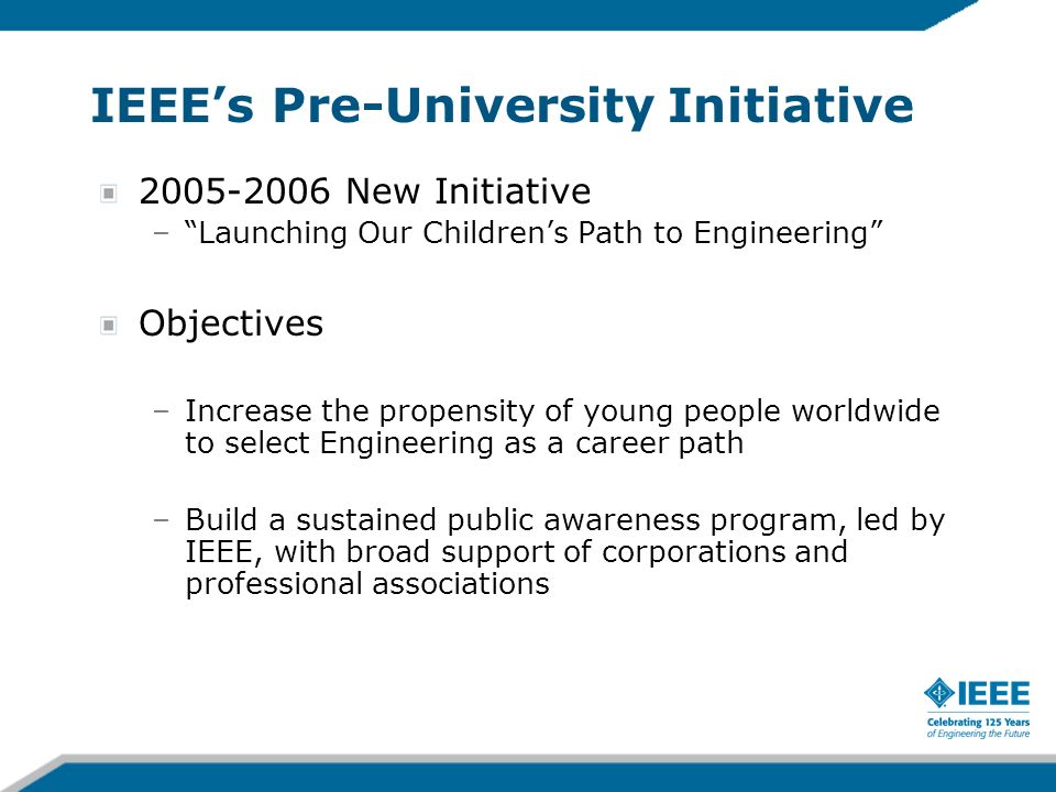 IEEEs Pre-University Initiative 2005-2006 New Initiative –Launching Our Childrens Path to Engineering Objectives –Increase the propensity of young people worldwide to select Engineering as a career path –Build a sustained public awareness program, led by IEEE, with broad support of corporations and professional associations