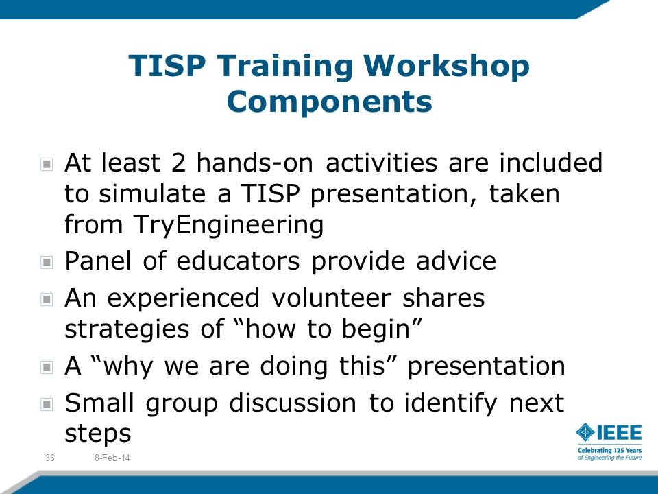 TISP Training Workshop Components At least 2 hands-on activities are included to simulate a TISP presentation, taken from TryEngineering Panel of educators provide advice An experienced volunteer shares strategies of how to begin A why we are doing this presentation Small group discussion to identify next steps 8-Feb-1436