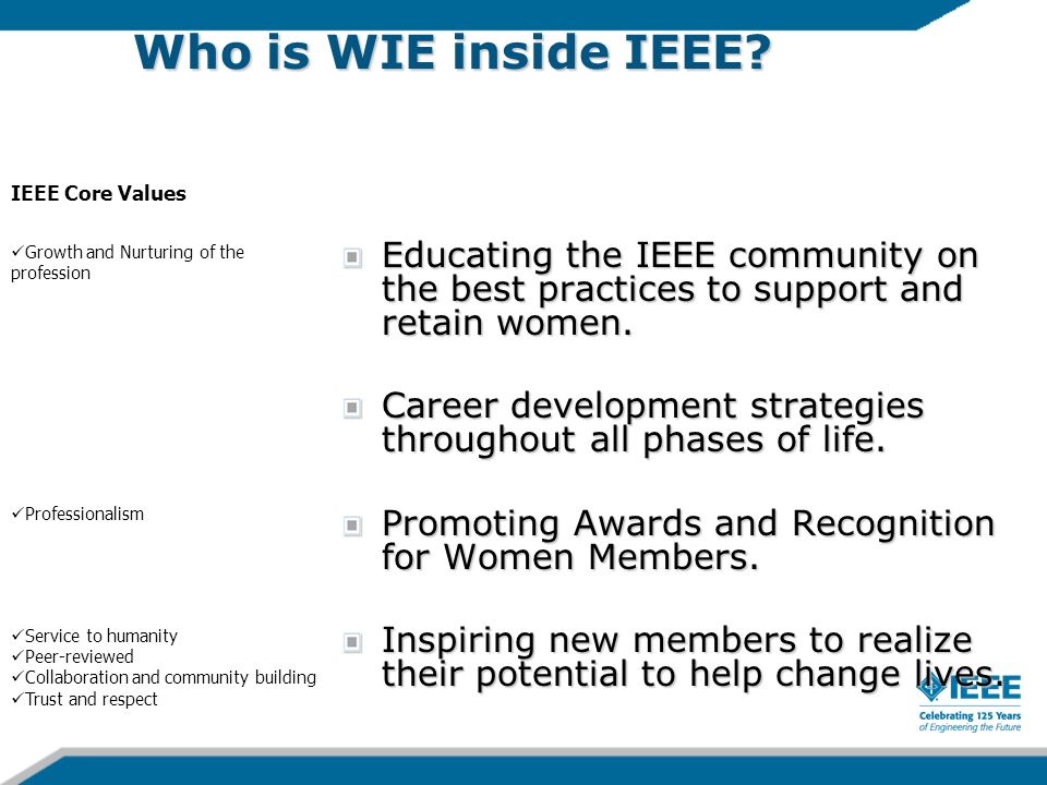 Who is WIE inside IEEE? Educating the IEEE community on the best practices to support and retain women. Career development strategies throughout all p