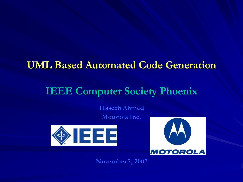 UML Based Automated Code Generation UML Based Automated Code Generation IEEE Computer Society Phoenix Haseeb Ahmed Motorola Inc. November 7, 2007