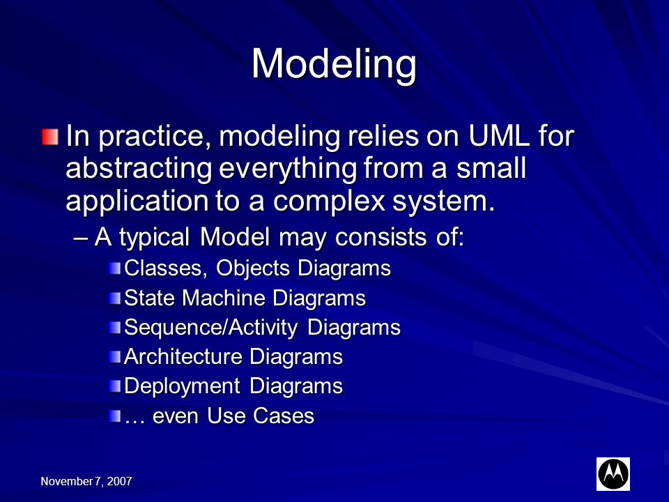 November 7, 2007 Modeling In practice, modeling relies on UML for abstracting everything from a small application to a complex system. –A typical Mode