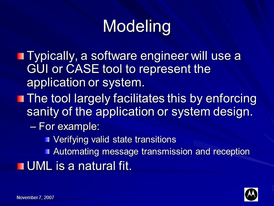 November 7, 2007 Modeling Typically, a software engineer will use a GUI or CASE tool to represent the application or system. The tool largely facilita
