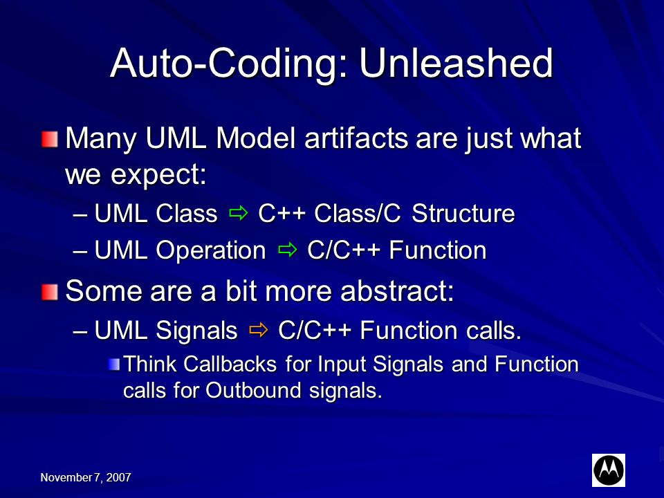 November 7, 2007 Auto-Coding: Unleashed Many UML Model artifacts are just what we expect: –UML Class C++ Class/C Structure –UML Operation C/C++ Function Some are a bit more abstract: –UML Signals C/C++ Function calls.