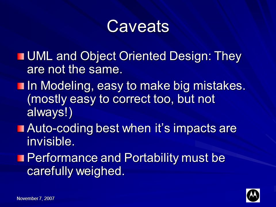 November 7, 2007 Caveats UML and Object Oriented Design: They are not the same. In Modeling, easy to make big mistakes. (mostly easy to correct too, b
