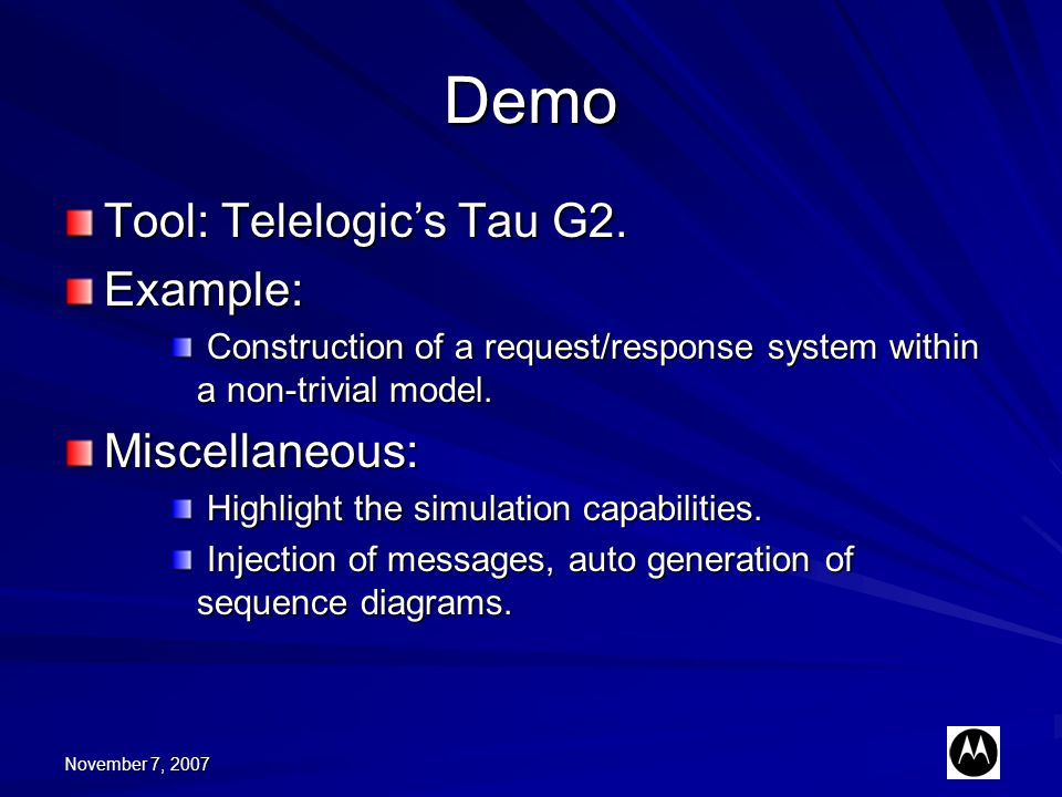 November 7, 2007 Demo Tool: Telelogics Tau G2. Example: Construction of a request/response system within a non-trivial model. Construction of a reques