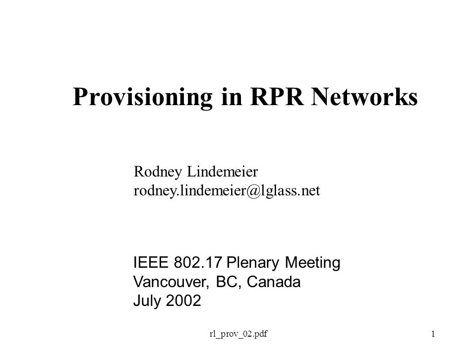 rl_prov_02.pdf1 Provisioning in RPR Networks Rodney Lindemeier rodney.lindemeier@lglass.net IEEE 802.17 Plenary Meeting Vancouver, BC, Canada July 2002