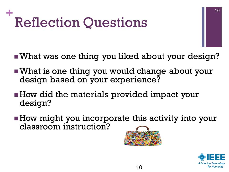 + 10 Reflection Questions What was one thing you liked about your design? What is one thing you would change about your design based on your experienc