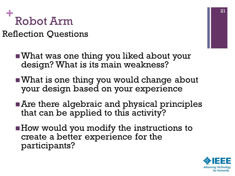 + Robot Arm What was one thing you liked about your design? What is its main weakness? What is one thing you would change about your design based on y