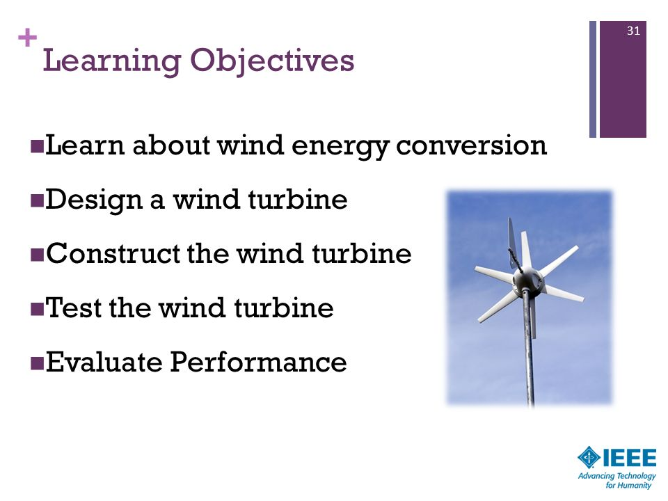 + Learning Objectives Learn about wind energy conversion Design a wind turbine Construct the wind turbine Test the wind turbine Evaluate Performance 3