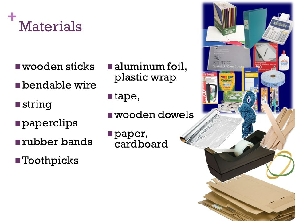 + Materials wooden sticks bendable wire string paperclips rubber bands Toothpicks aluminum foil, plastic wrap tape, wooden dowels paper, cardboard 38