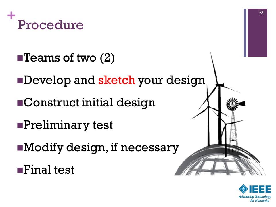 + Procedure Teams of two (2) Develop and sketch your design Construct initial design Preliminary test Modify design, if necessary Final test 39