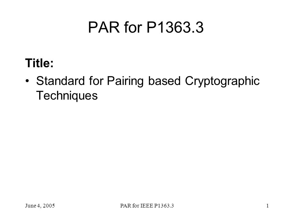 June 4, 2005PAR for IEEE P1363.31 PAR for P1363.3 Title: Standard for Pairing based Cryptographic Techniques