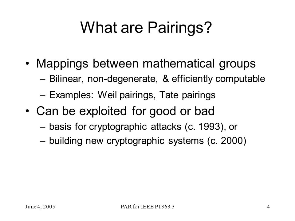 June 4, 2005PAR for IEEE P1363.34 What are Pairings? Mappings between mathematical groups –Bilinear, non-degenerate, & efficiently computable –Example