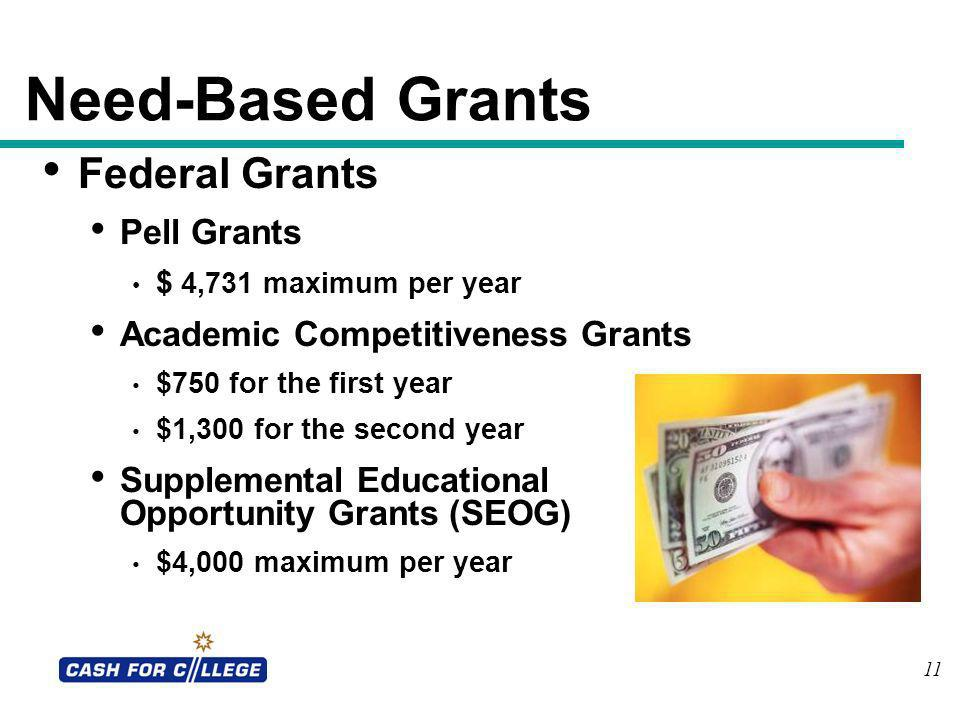 11 Need-Based Grants Federal Grants Pell Grants $ 4,731 maximum per year Academic Competitiveness Grants $750 for the first year $1,300 for the second