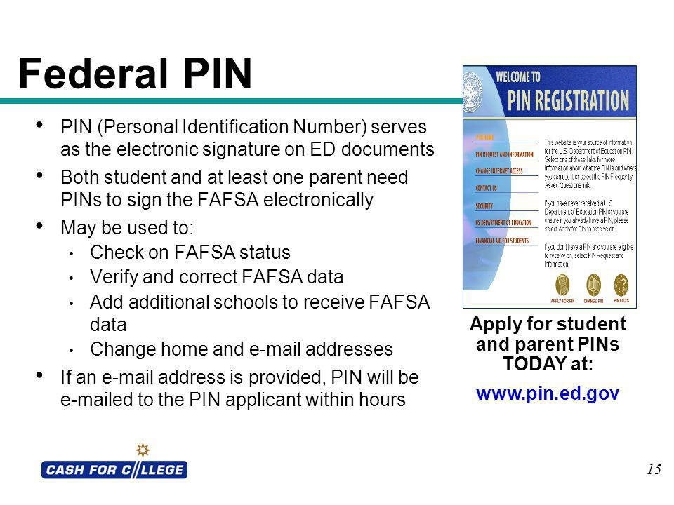 15 Federal PIN PIN (Personal Identification Number) serves as the electronic signature on ED documents Both student and at least one parent need PINs