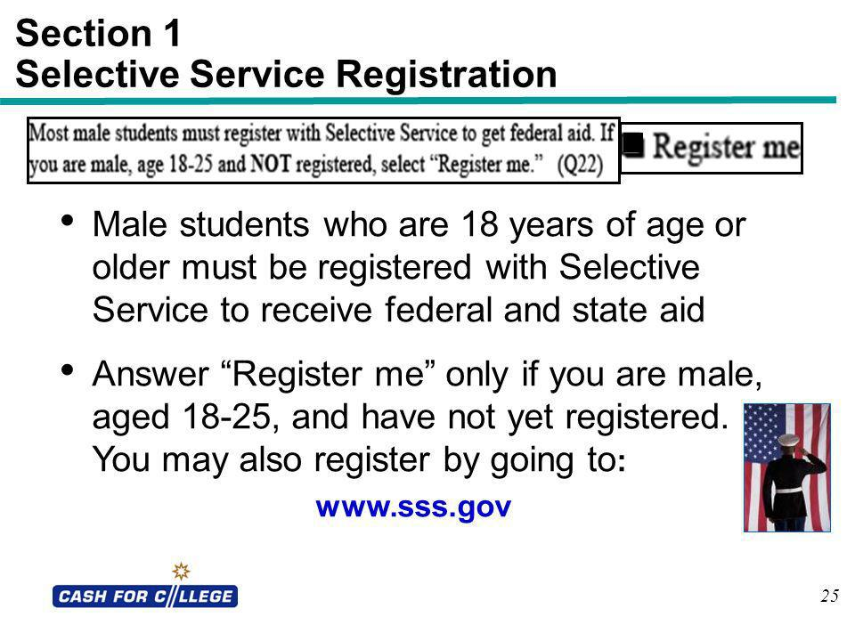 25 Section 1 Selective Service Registration Male students who are 18 years of age or older must be registered with Selective Service to receive federa