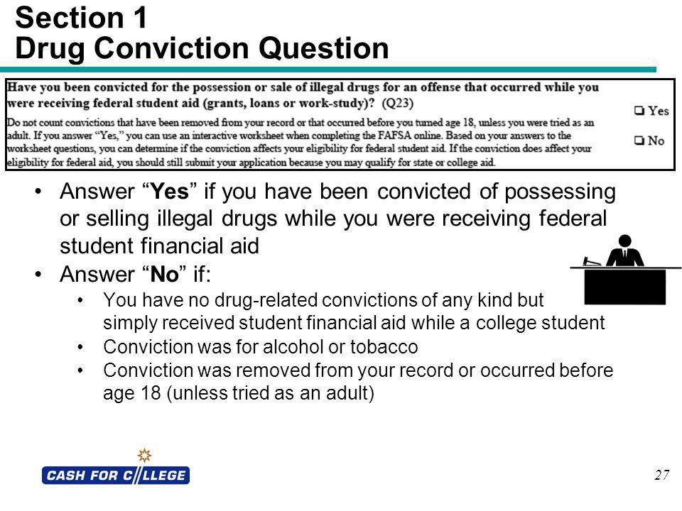 27 Answer Yes if you have been convicted of possessing or selling illegal drugs while you were receiving federal student financial aid Answer No if: Y