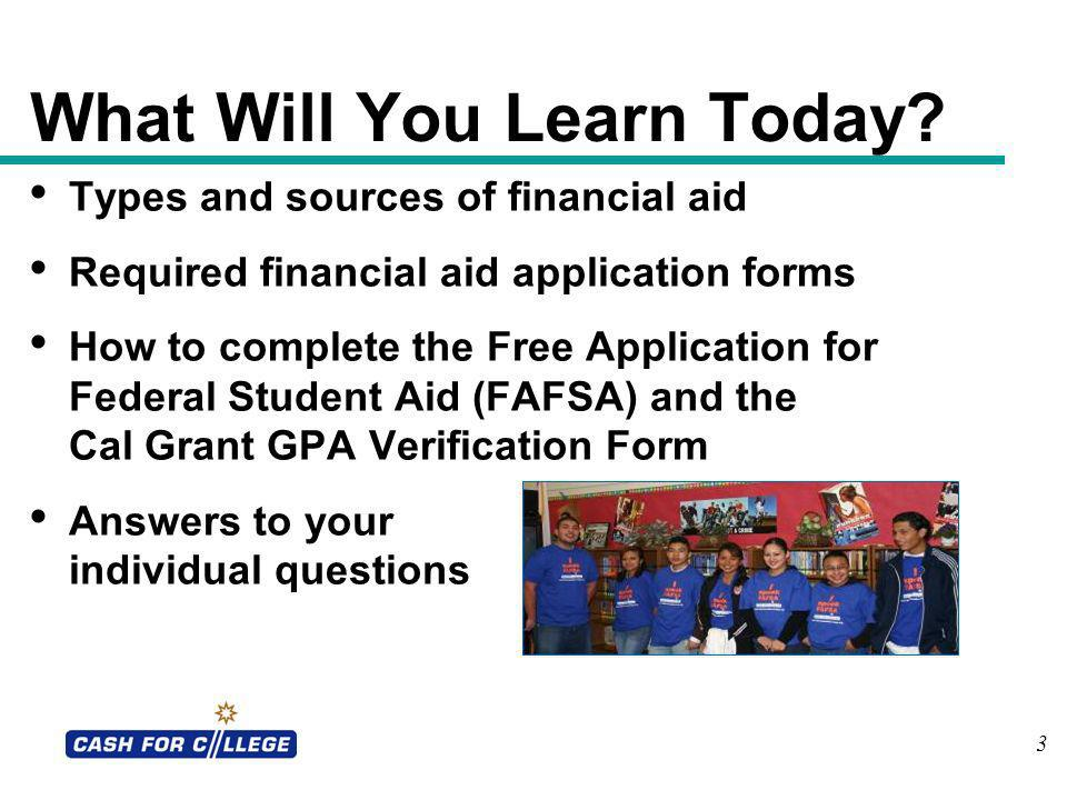 3 What Will You Learn Today? Types and sources of financial aid Required financial aid application forms How to complete the Free Application for Fede