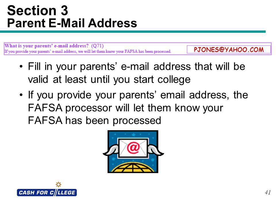 41 Section 3 Parent E-Mail Address Fill in your parents e-mail address that will be valid at least until you start college If you provide your parents